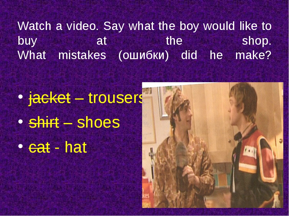Watch a video. Say what the boy would like to buy at the shop. What mistakes...