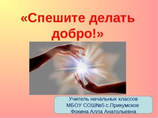 «Спешите делать добро!» Учитель начальных классов МБОУ СОШ№5 с.Прикумское Фок