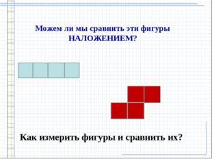 Можем ли мы сравнить эти фигуры НАЛОЖЕНИЕМ? Как измерить фигуры и сравнить их?