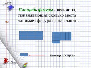 Площадь фигуры - величина, показывающая сколько места занимает фигура на плос