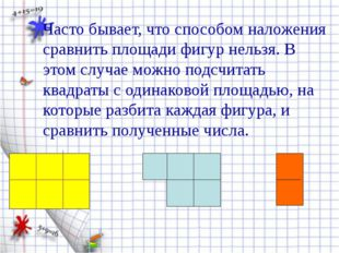 Часто бывает, что способом наложения сравнить площади фигур нельзя. В этом с