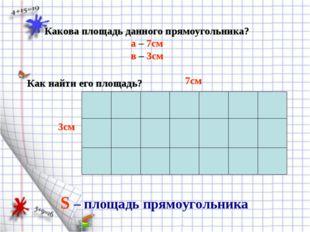 Какова площадь данного прямоугольника? а – 7см в – 3см Как найти его площадь?