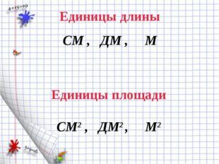 Единицы длины СМ , ДМ , М Единицы площади СМ2 , ДМ2 , М2