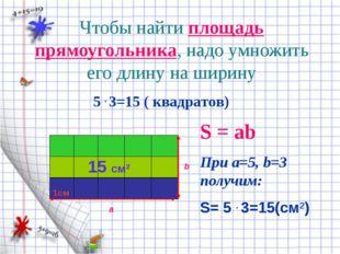 Чтобы найти площадь прямоугольника, надо умножить его длину на ширину а b 1см
