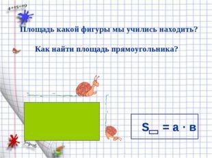 S = а · в Площадь какой фигуры мы учились находить? Как найти площадь прямоуг