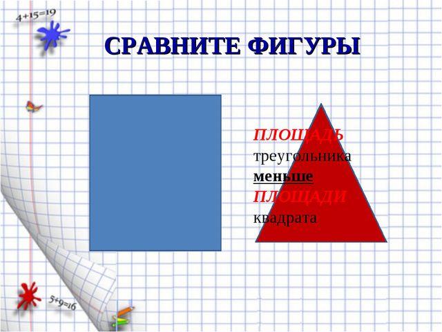 ПЛОЩАДЬ треугольника меньше ПЛОЩАДИ квадрата СРАВНИТЕ ФИГУРЫ