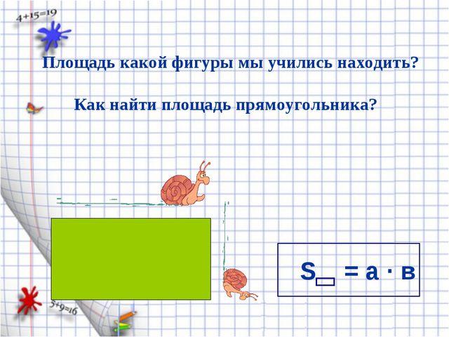 S = а · в Площадь какой фигуры мы учились находить? Как найти площадь прямоуг...