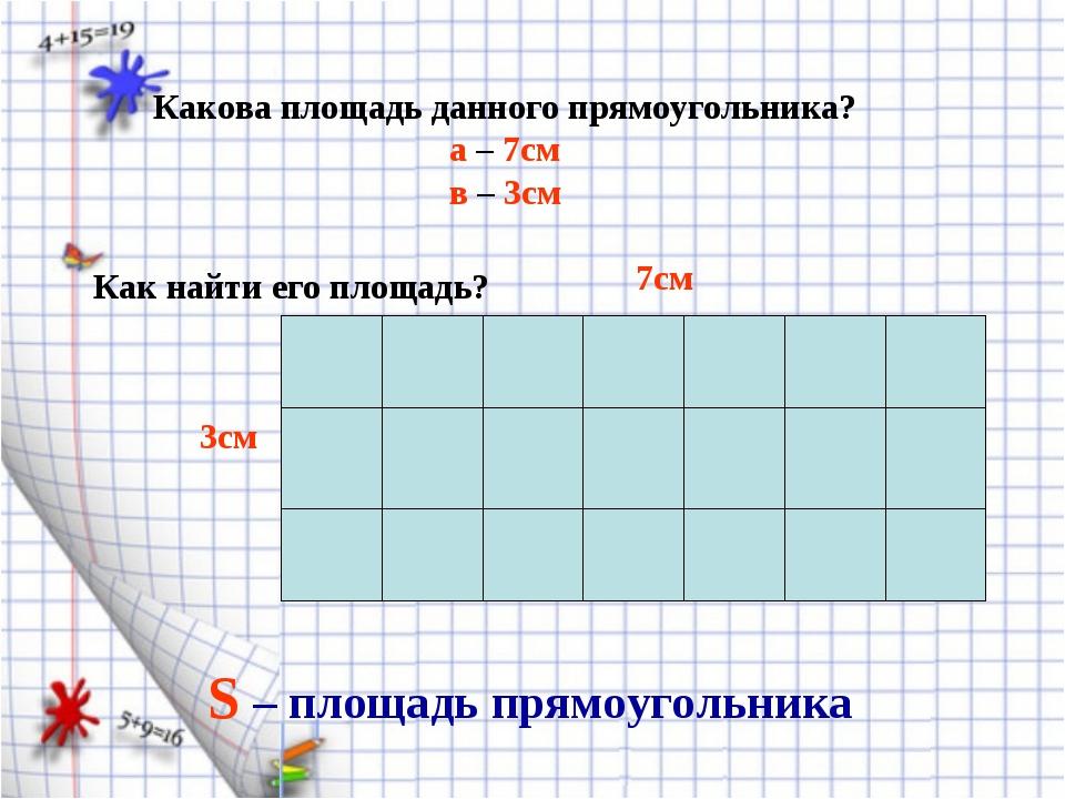 Какова площадь данного прямоугольника? а – 7см в – 3см Как найти его площадь?...