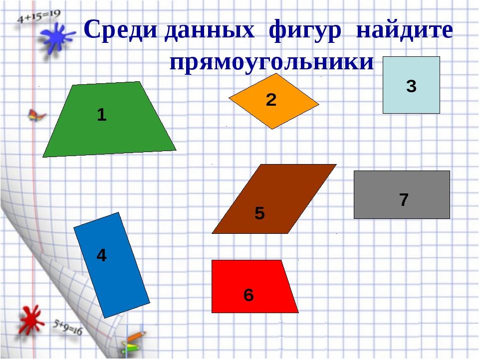 2 1 3 4 6 5 7 Среди данных фигур найдите прямоугольники