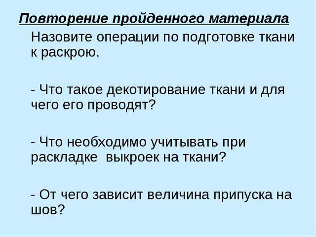 Повторение пройденного материала Назовите операции по подготовке ткани к раск...