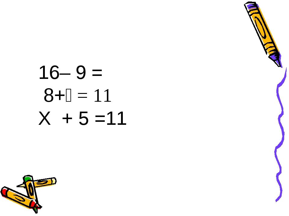 16– 9 = 8+ = 11 Х + 5 =11