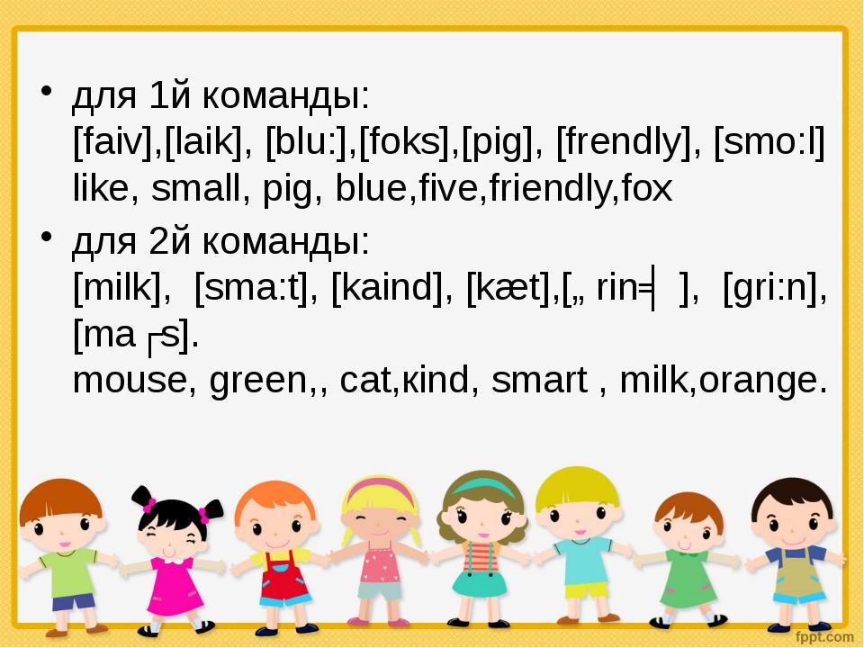 для 1й команды: [faiv],[laik], [blu:],[foks],[pig], [frendly], [smo:l] like...