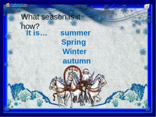 It is… summer Spring Winter autumn What season is it now?