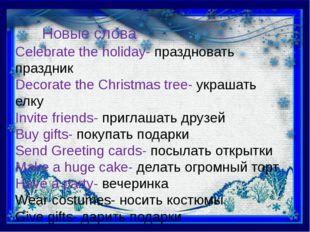 Новые слова Celebrate the holiday- праздновать праздник Decorate the Christma