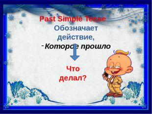 Past Simple Tense Обозначает действие, Которое прошло Что делал?