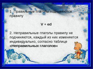 1. Правильные глаголы подчиняются правилу V + ed 2. Неправильные глаголы прав