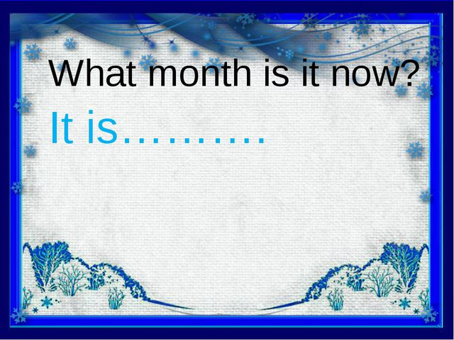What month is it now? It is……….