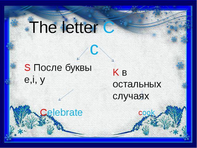 The letter C c S После буквы e,i, y K в остальных случаях Celebrate cook
