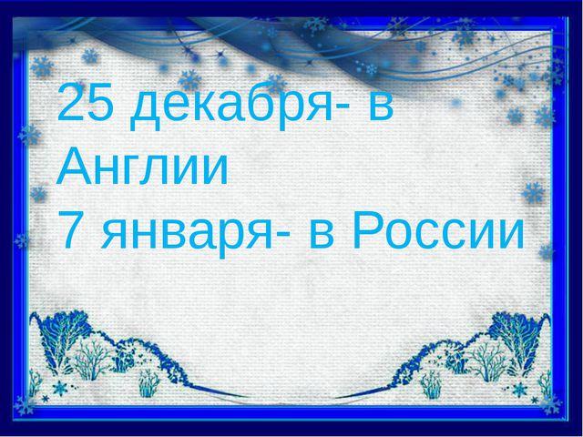 25 декабря- в Англии 7 января- в России