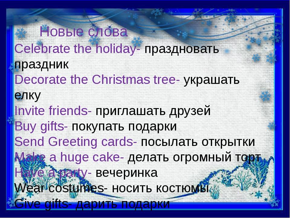 Новые слова Celebrate the holiday- праздновать праздник Decorate the Christma...