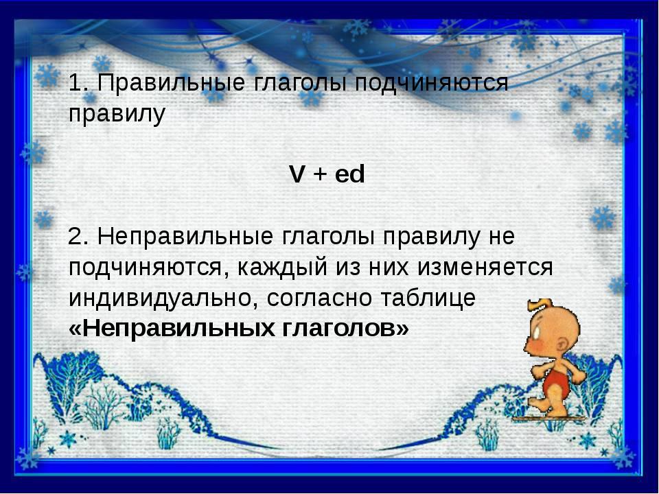 1. Правильные глаголы подчиняются правилу V + ed 2. Неправильные глаголы прав...