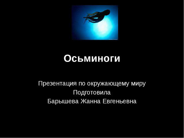 Осьминоги Презентация по окружающему миру Подготовила Барышева Жанна Евгеньевна