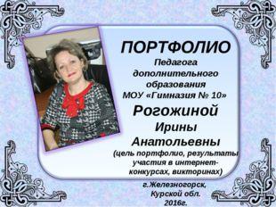 ПОРТФОЛИО Педагога дополнительного образования МОУ «Гимназия № 10» Рогожиной
