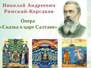 Николай Андреевич Римский-Корсаков Опера «Сказка о царе Салтане»