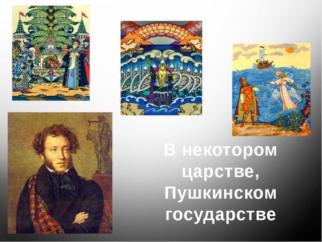 В некотором царстве, Пушкинском государстве