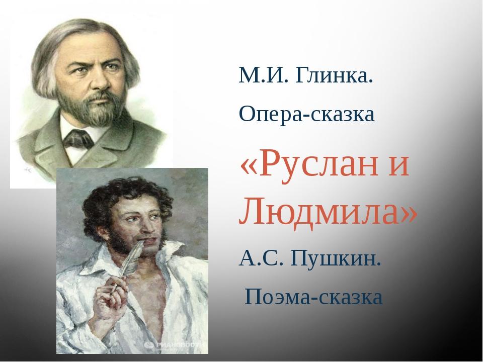 М.И. Глинка. Опера-сказка «Руслан и Людмила» А.С. Пушкин. Поэма-сказка