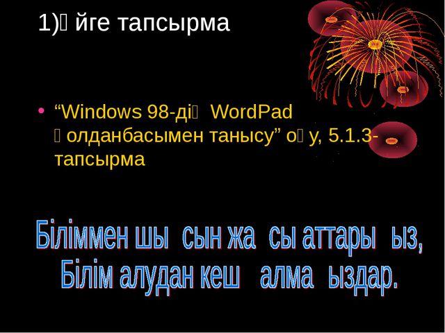 """1)Үйге тапсырма """"Windows 98-дің WordPad қолданбасымен танысу"""" оқу, 5.1.3-тапс..."""