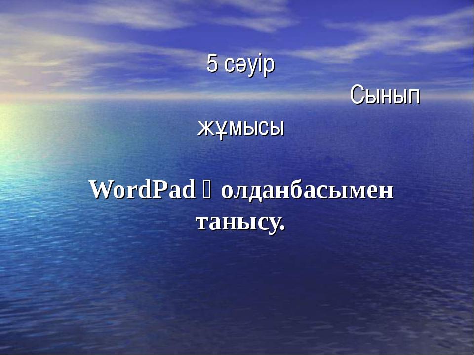5 сәуір Сынып жұмысы WordPad қолданбасымен танысу.