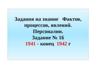 Задания на знание Фактов, процессов, явлений. Персоналии. Задание № 16 1941
