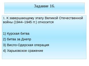 Задание 16. 1. К завершающему этапу Великой Отечественной войны (1944–1945 гг