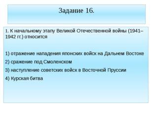 Задание 16. 1. К начальному этапу Великой Отечественной войны (1941–1942 гг.)