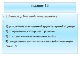 Задание 16. 1. Битва под Москвой завершилась  1) усилением немецкой