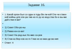 Задание 16. 1. Какой орган был создан в годы Великой Отечественной войн