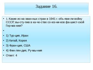 Задание 16. 1. Какие из названных стран в 1941 г. объявили войну СССР, вы