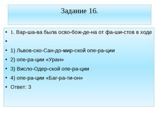 Задание 16. 1. Варшава была освобождена от фашистов в ходе  1) Львов