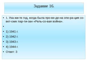 Задание 16. 1. Укажите год, когда была проведена операция советских