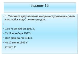 Задание 16. 1. Укажите дату начала контрнаступления советских войск