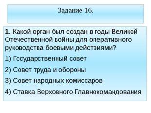 Задание 16. 1. Какой орган был создан в годы Великой Отечественной войны для