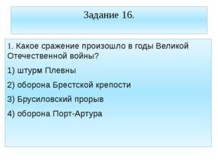 Задание 16. 1. Какое сражение произошло в годы Великой Отечественной войны? 1