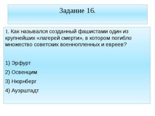 Задание 16. 1. Как назывался созданный фашистами один из крупнейших «лагерей