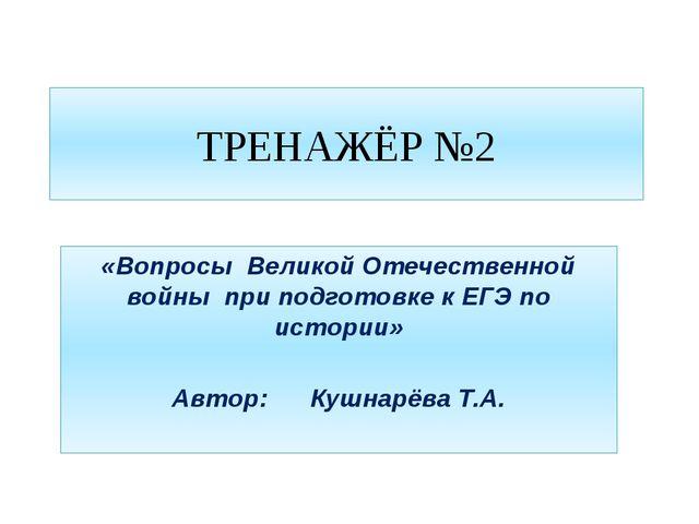 ТРЕНАЖЁР №2 «Вопросы Великой Отечественной войны при подготовке к ЕГЭ по исто...
