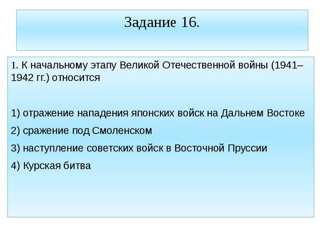 Задание 16. 1. К начальному этапу Великой Отечественной войны (1941–1942 гг.)...