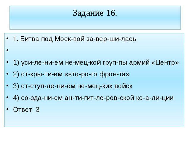Задание 16. 1. Битва под Москвой завершилась  1) усилением немецкой...