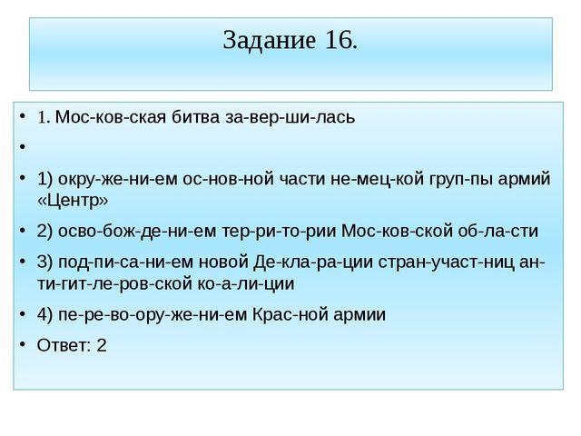 Задание 16. 1. Московская битва завершилась  1) окружением основно...