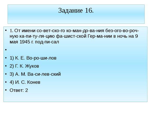 Задание 16. 1. От имени советского командования безоговорочную ка...