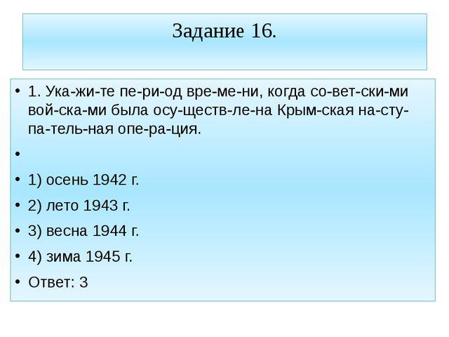Задание 16. 1. Укажите период времени, когда советскими войсками б...